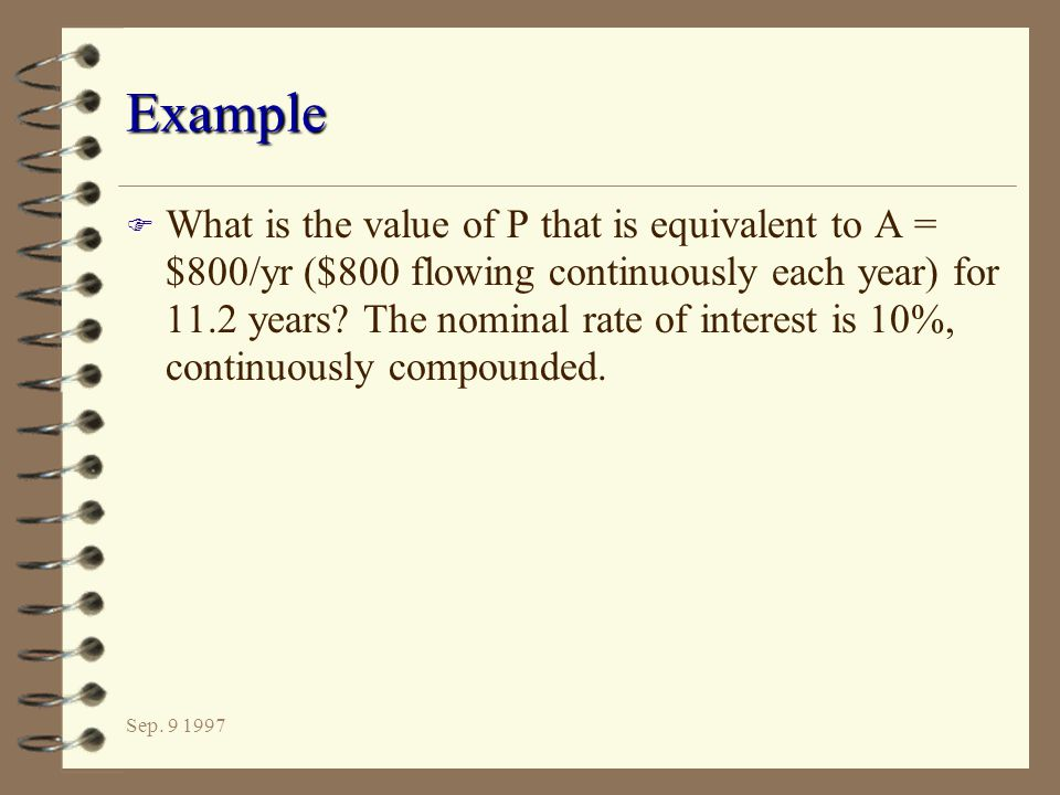 Sep. 9 1997 Example F What is the value of P that is equivalent to A = $800/yr ($800 flowing continuously each year) for 11.2 years? The nominal rate