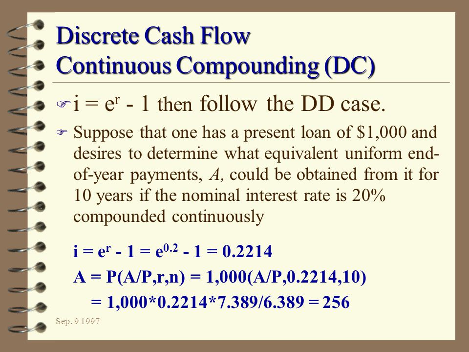Sep. 9 1997 Discrete Cash Flow Continuous Compounding (DC) F i = e r - 1 then follow the DD case. F Suppose that one has a present loan of $1,000 and