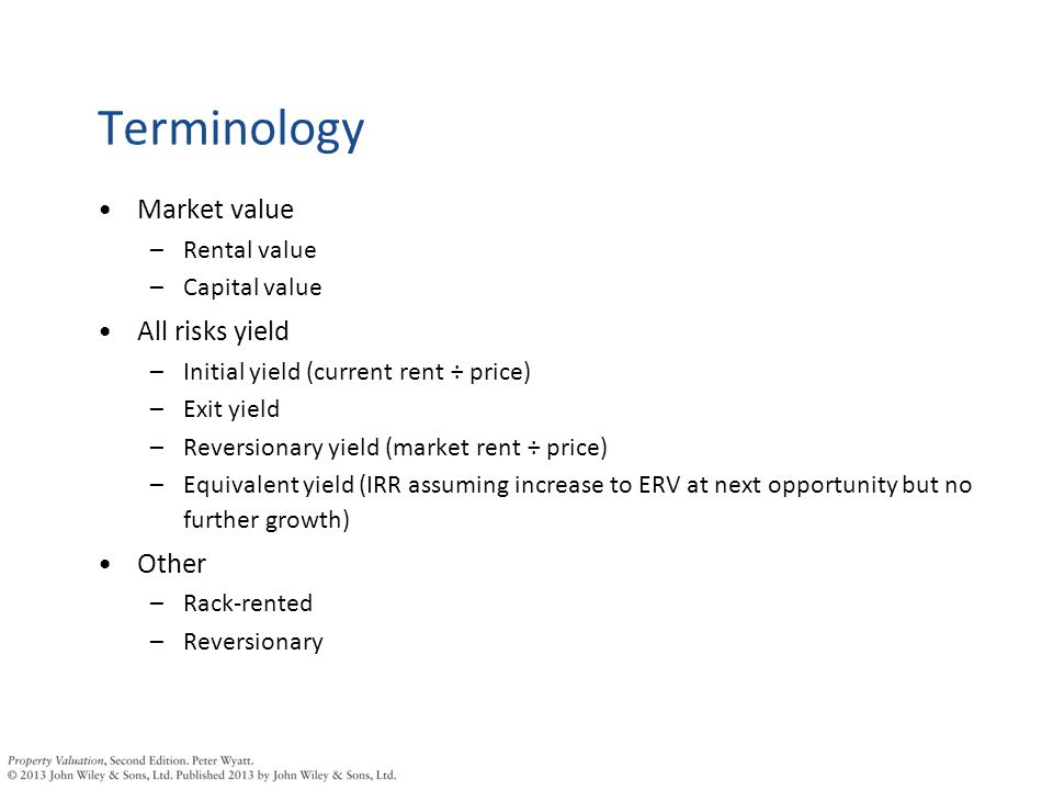 Terminology Market value –Rental value –Capital value All risks yield –Initial yield (current rent ÷ price) –Exit yield –Reversionary yield (market rent ÷ price) –Equivalent yield (IRR assuming increase to ERV at next opportunity but no further growth) Other –Rack-rented –Reversionary
