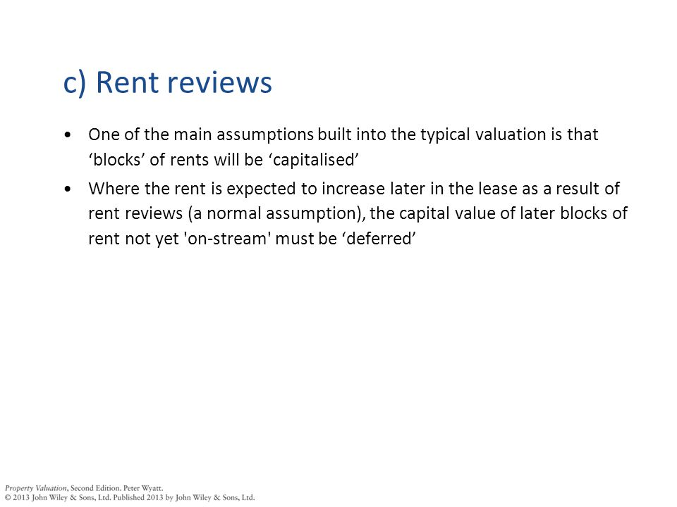 c) Rent reviews One of the main assumptions built into the typical valuation is that 'blocks' of rents will be 'capitalised' Where the rent is expected to increase later in the lease as a result of rent reviews (a normal assumption), the capital value of later blocks of rent not yet on-stream must be 'deferred'