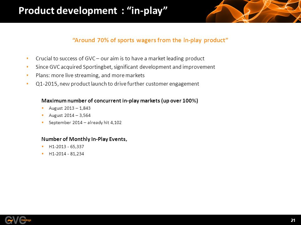 21 Product development : in-play Around 70% of sports wagers from the in-play product Crucial to success of GVC – our aim is to have a market leading product Since GVC acquired Sportingbet, significant development and improvement Plans: more live streaming, and more markets Q1-2015, new product launch to drive further customer engagement Maximum number of concurrent in-play markets (up over 100%) August 2013 – 1,843 August 2014 – 3,564 September 2014 – already hit 4,102 Number of Monthly In-Play Events, H1-2013 - 65,337 H1-2014 - 81,234