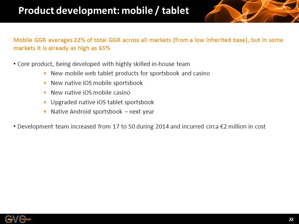 22 Product development: mobile / tablet Mobile GGR averages 22% of total GGR across all markets (from a low inherited base), but in some markets it is already as high as 65% Core product, being developed with highly skilled in-house team New mobile web tablet products for sportsbook and casino New native iOS mobile sportsbook New native iOS mobile casino Upgraded native iOS tablet sportsbook Native Android sportsbook – next year Development team increased from 17 to 50 during 2014 and incurred circa €2 million in cost