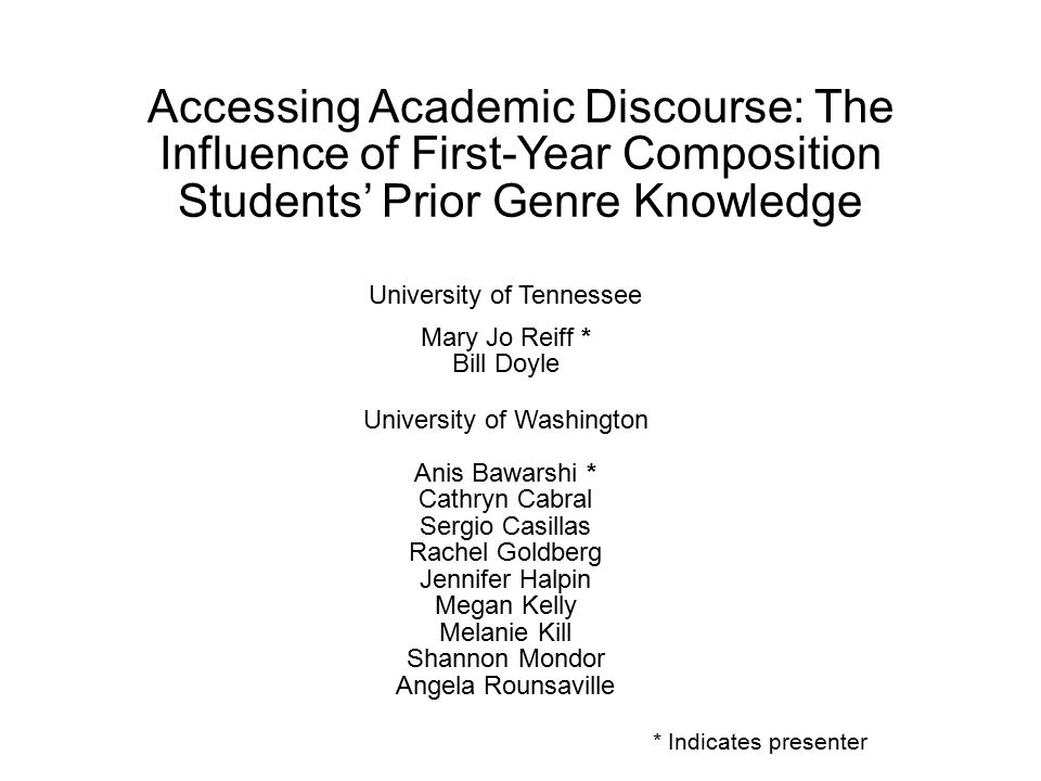 Accessing Academic Discourse: The Influence of First-Year Composition Students' Prior Genre Knowledge University of Tennessee Mary Jo Reiff * Bill Doyle University of Washington Anis Bawarshi * Cathryn Cabral Sergio Casillas Rachel Goldberg Jennifer Halpin Megan Kelly Melanie Kill Shannon Mondor Angela Rounsaville * Indicates presenter