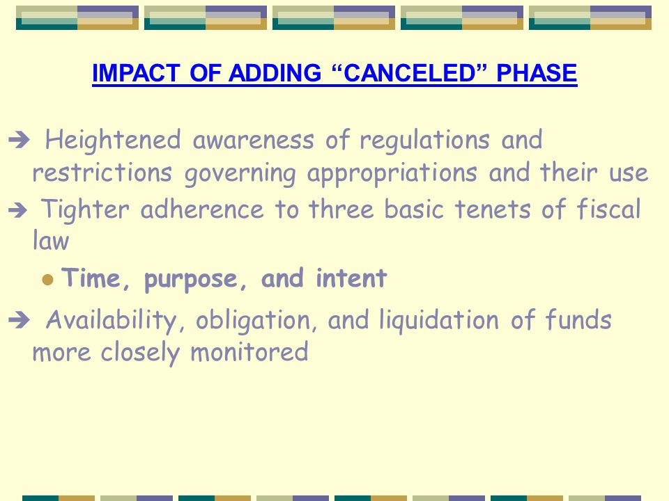 IMPACT OF ADDING CANCELED PHASE è Increased emphasis upon early identification of both excess funds and funds awaiting disbursement è If funds do cancel and are later needed to fulfill prior year's obligation, replacement funds must be withdrawn from current year appropriations l Budgets continuing to be reduced each fiscal year l Use of current year funding to settle prior year(s) obligations particularly costly