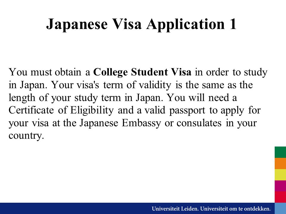 Japanese Visa Application 1 You must obtain a College Student Visa in order to study in Japan. Your visa's term of validity is the same as the length