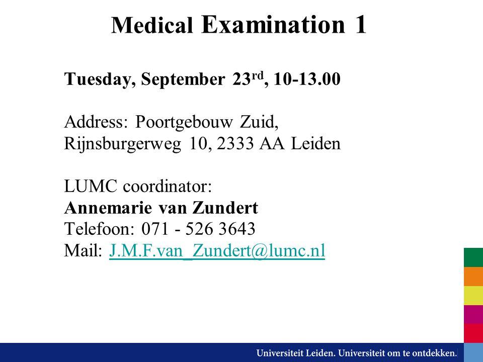 Medical Examination 1 Tuesday, September 23 rd, 10-13.00 Address: Poortgebouw Zuid, Rijnsburgerweg 10, 2333 AA Leiden LUMC coordinator: Annemarie van Zundert Telefoon: 071 - 526 3643 Mail: J.M.F.van_Zundert@lumc.nlJ.M.F.van_Zundert@lumc.nl