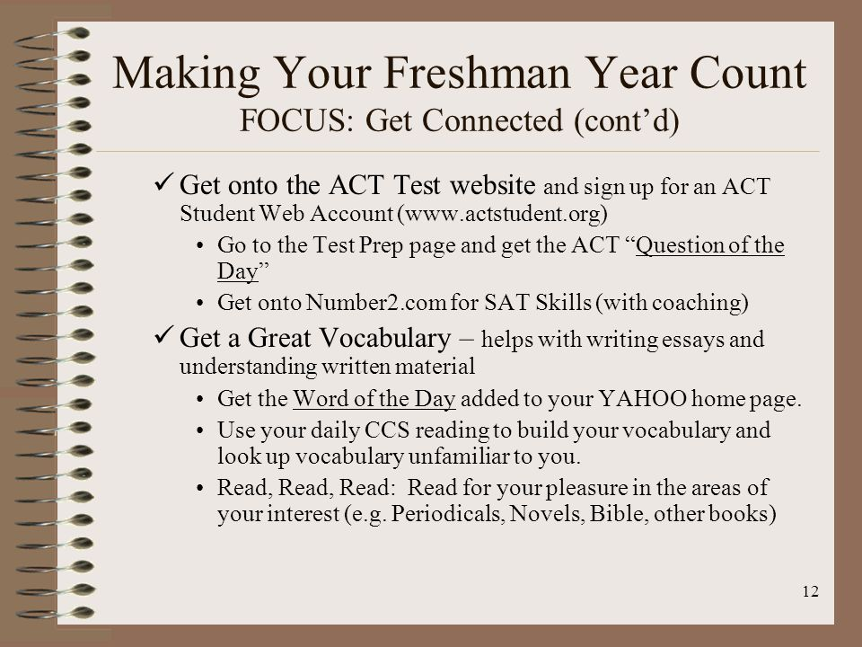 12 Making Your Freshman Year Count FOCUS: Get Connected (cont'd) Get onto the ACT Test website and sign up for an ACT Student Web Account (www.actstudent.org) Go to the Test Prep page and get the ACT Question of the Day Get onto Number2.com for SAT Skills (with coaching) Get a Great Vocabulary – helps with writing essays and understanding written material Get the Word of the Day added to your YAHOO home page.