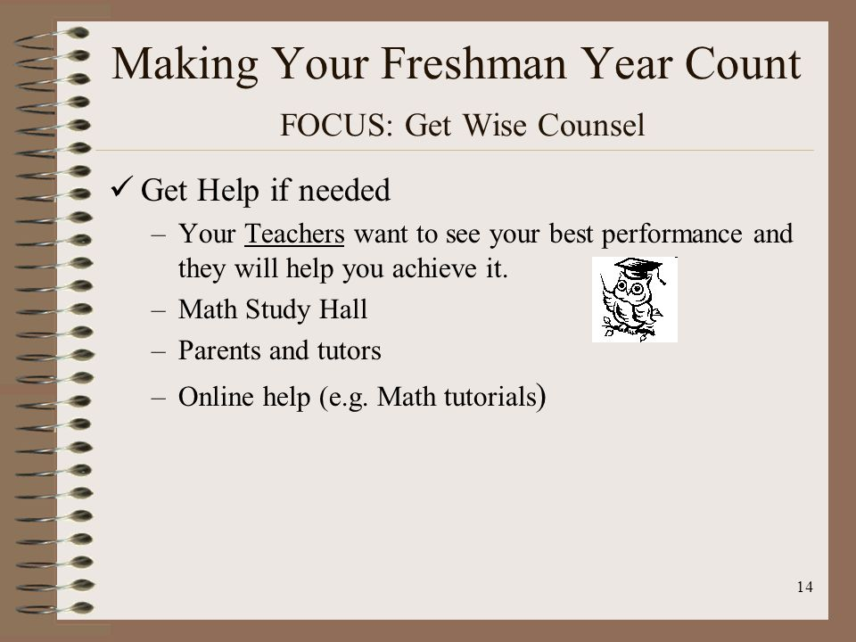 14 Making Your Freshman Year Count FOCUS: Get Wise Counsel Get Help if needed –Your Teachers want to see your best performance and they will help you achieve it.