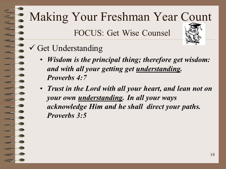 16 Making Your Freshman Year Count FOCUS: Get Wise Counsel Get Understanding Wisdom is the principal thing; therefore get wisdom: and with all your getting get understanding.