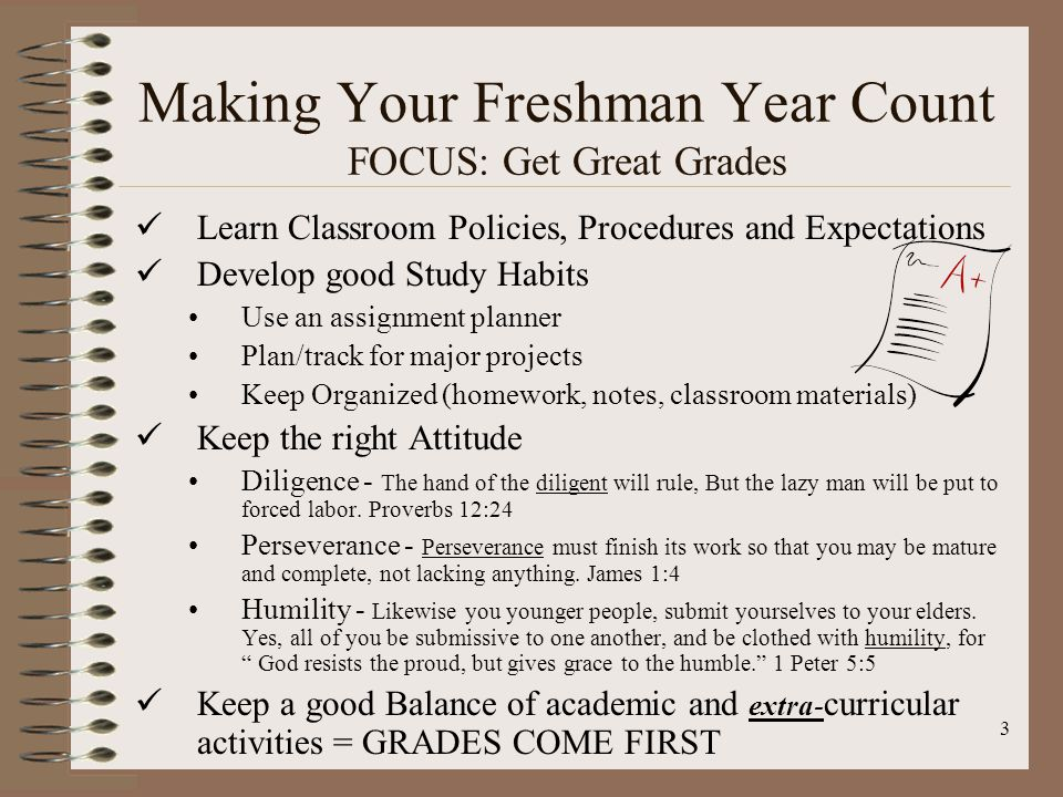 3 Making Your Freshman Year Count FOCUS: Get Great Grades Learn Classroom Policies, Procedures and Expectations Develop good Study Habits Use an assignment planner Plan/track for major projects Keep Organized (homework, notes, classroom materials) Keep the right Attitude Diligence - The hand of the diligent will rule, But the lazy man will be put to forced labor.