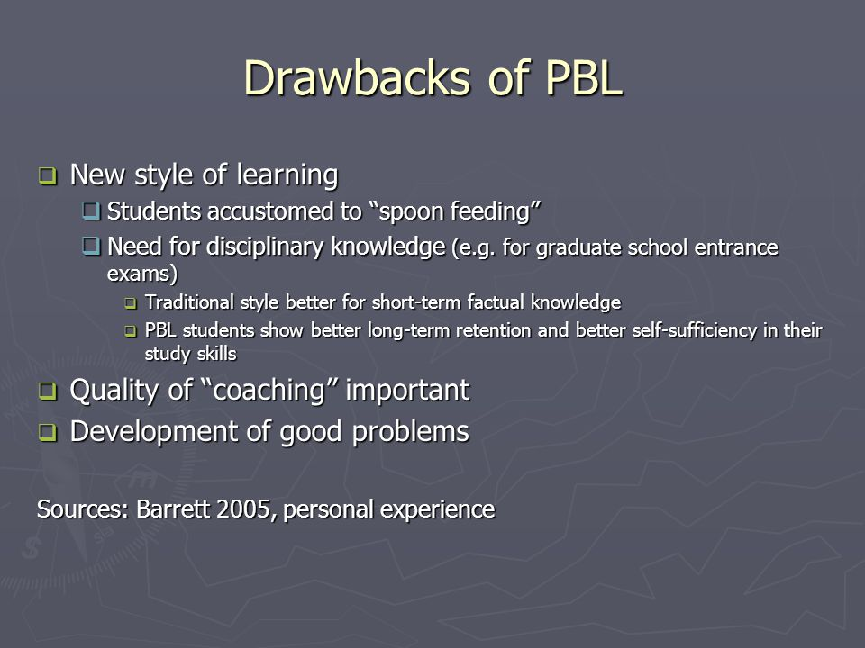 Drawbacks of PBL  New style of learning  Students accustomed to spoon feeding  Need for disciplinary knowledge (e.g.