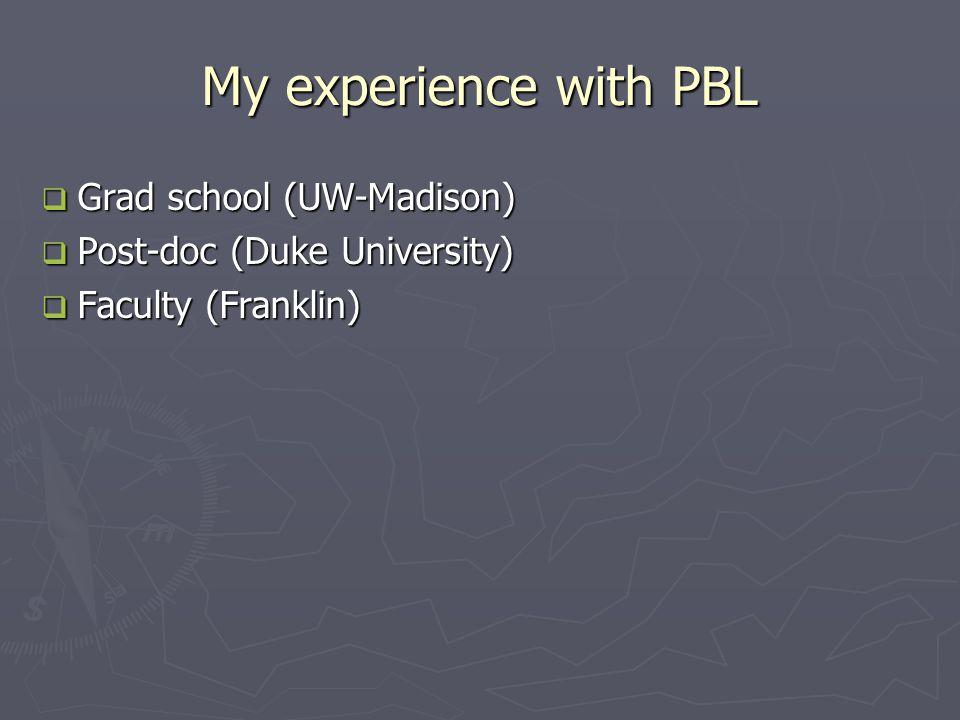 My experience with PBL  Grad school (UW-Madison)  Post-doc (Duke University)  Faculty (Franklin)