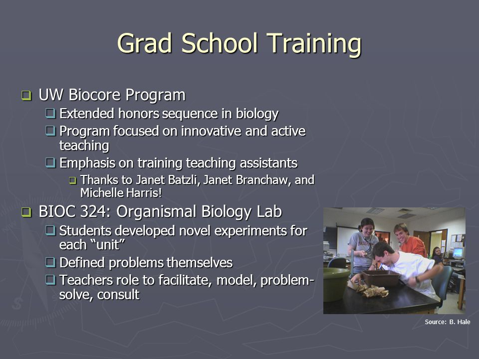 Grad School Training  UW Biocore Program  Extended honors sequence in biology  Program focused on innovative and active teaching  Emphasis on training teaching assistants  Thanks to Janet Batzli, Janet Branchaw, and Michelle Harris.