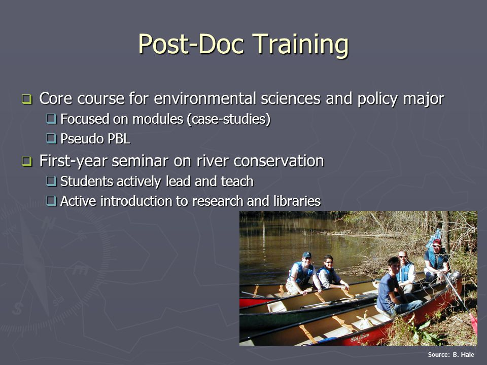 Post-Doc Training  Core course for environmental sciences and policy major  Focused on modules (case-studies)  Pseudo PBL  First-year seminar on river conservation  Students actively lead and teach  Active introduction to research and libraries Source: B.