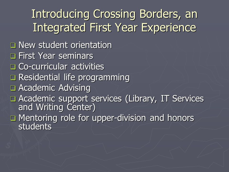 Introducing Crossing Borders, an Integrated First Year Experience  New student orientation  First Year seminars  Co-curricular activities  Residential life programming  Academic Advising  Academic support services (Library, IT Services and Writing Center)  Mentoring role for upper-division and honors students