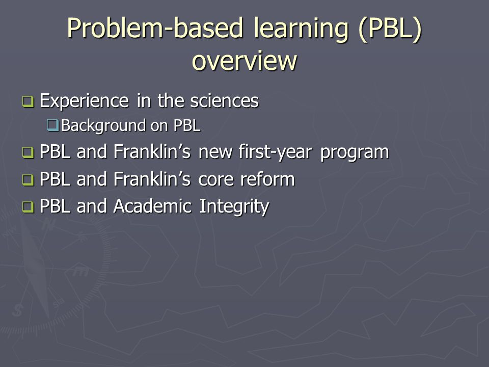 Problem-based learning (PBL) overview  Experience in the sciences  Background on PBL  PBL and Franklin's new first-year program  PBL and Franklin's core reform  PBL and Academic Integrity