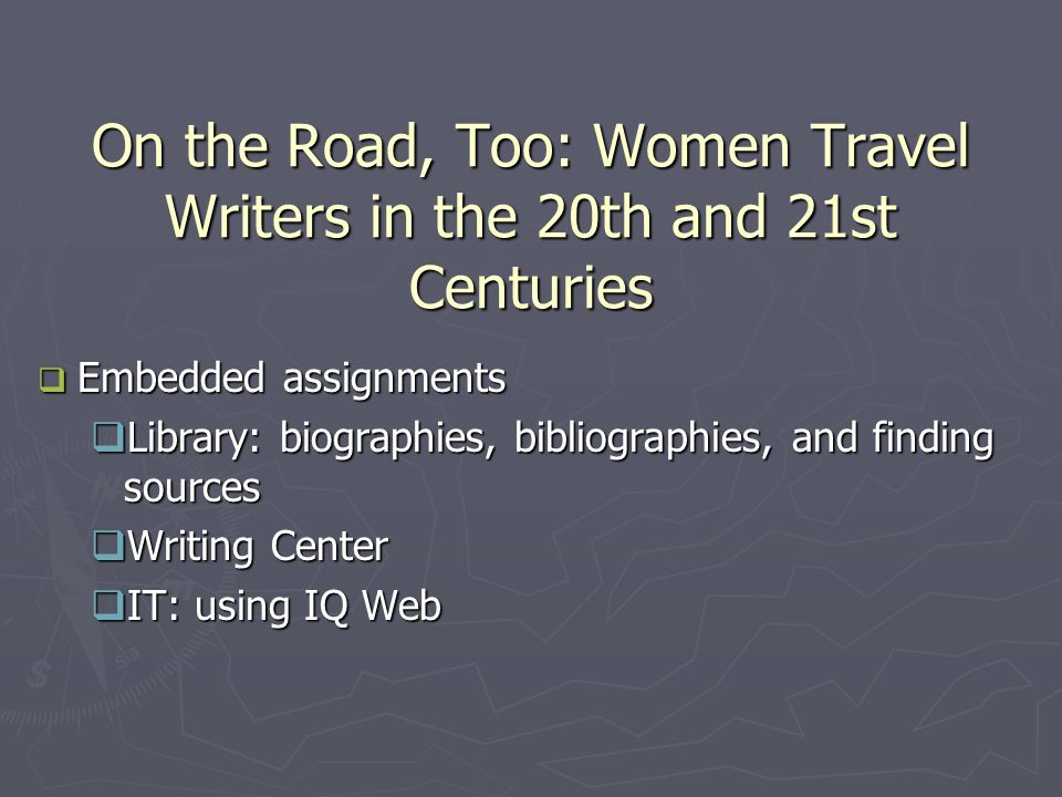 On the Road, Too: Women Travel Writers in the 20th and 21st Centuries  Embedded assignments  Library: biographies, bibliographies, and finding sources  Writing Center  IT: using IQ Web