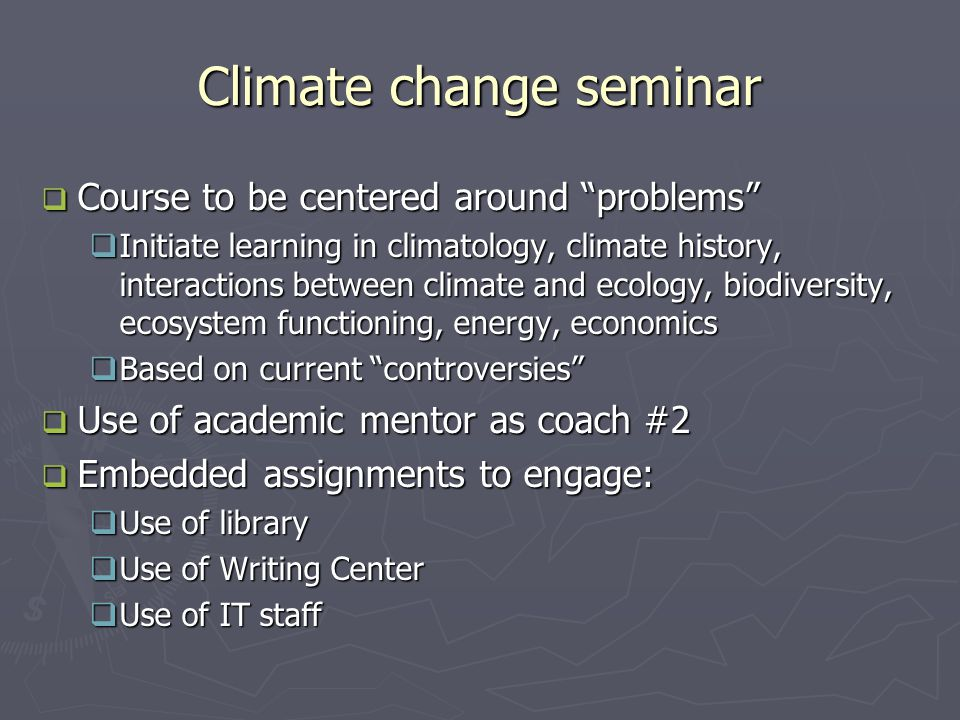 Climate change seminar  Course to be centered around problems  Initiate learning in climatology, climate history, interactions between climate and ecology, biodiversity, ecosystem functioning, energy, economics  Based on current controversies  Use of academic mentor as coach #2  Embedded assignments to engage:  Use of library  Use of Writing Center  Use of IT staff