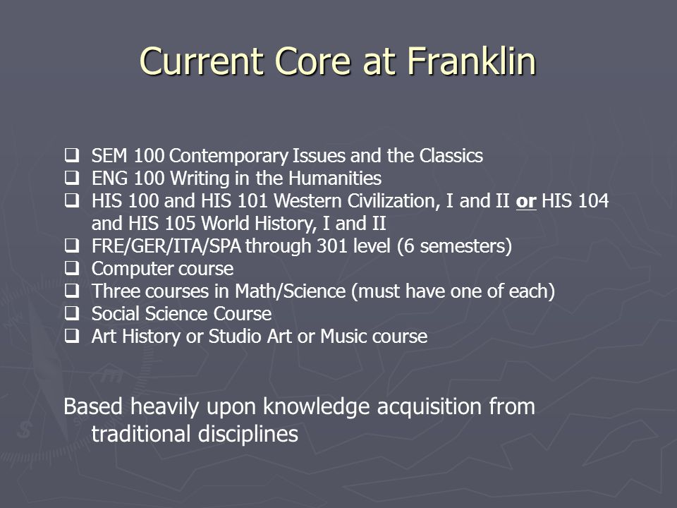 Current Core at Franklin  SEM 100 Contemporary Issues and the Classics  ENG 100 Writing in the Humanities  HIS 100 and HIS 101 Western Civilization, I and II or HIS 104 and HIS 105 World History, I and II  FRE/GER/ITA/SPA through 301 level (6 semesters)  Computer course  Three courses in Math/Science (must have one of each)  Social Science Course  Art History or Studio Art or Music course Based heavily upon knowledge acquisition from traditional disciplines