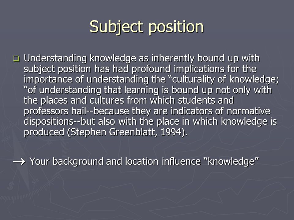 Subject position  Understanding knowledge as inherently bound up with subject position has had profound implications for the importance of understanding the culturality of knowledge; of understanding that learning is bound up not only with the places and cultures from which students and professors hail--because they are indicators of normative dispositions--but also with the place in which knowledge is produced (Stephen Greenblatt, 1994).