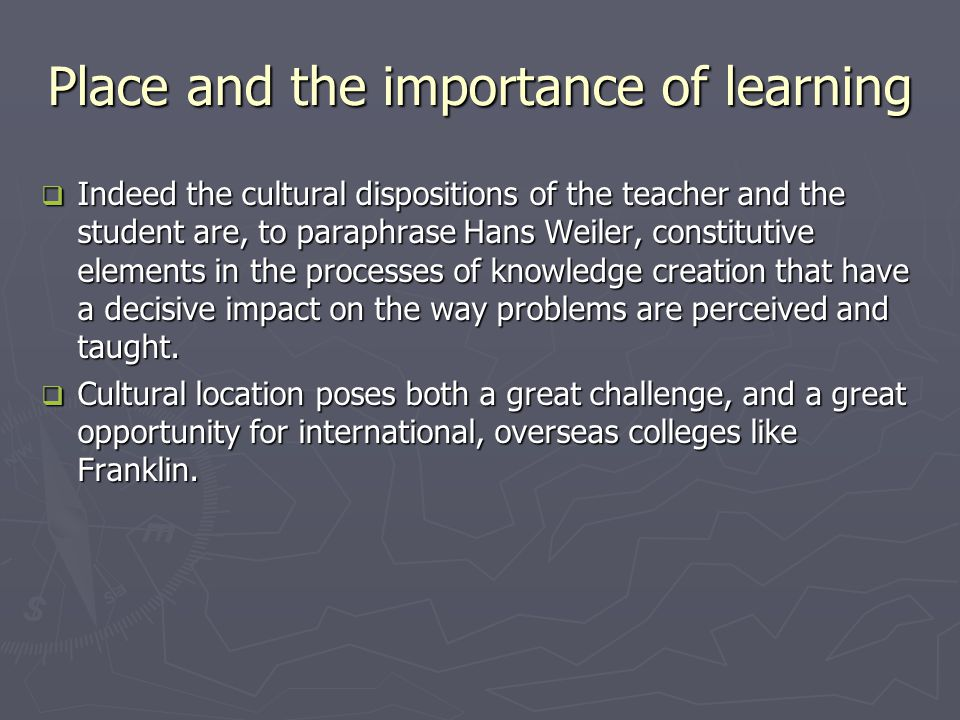 Place and the importance of learning  Indeed the cultural dispositions of the teacher and the student are, to paraphrase Hans Weiler, constitutive elements in the processes of knowledge creation that have a decisive impact on the way problems are perceived and taught.