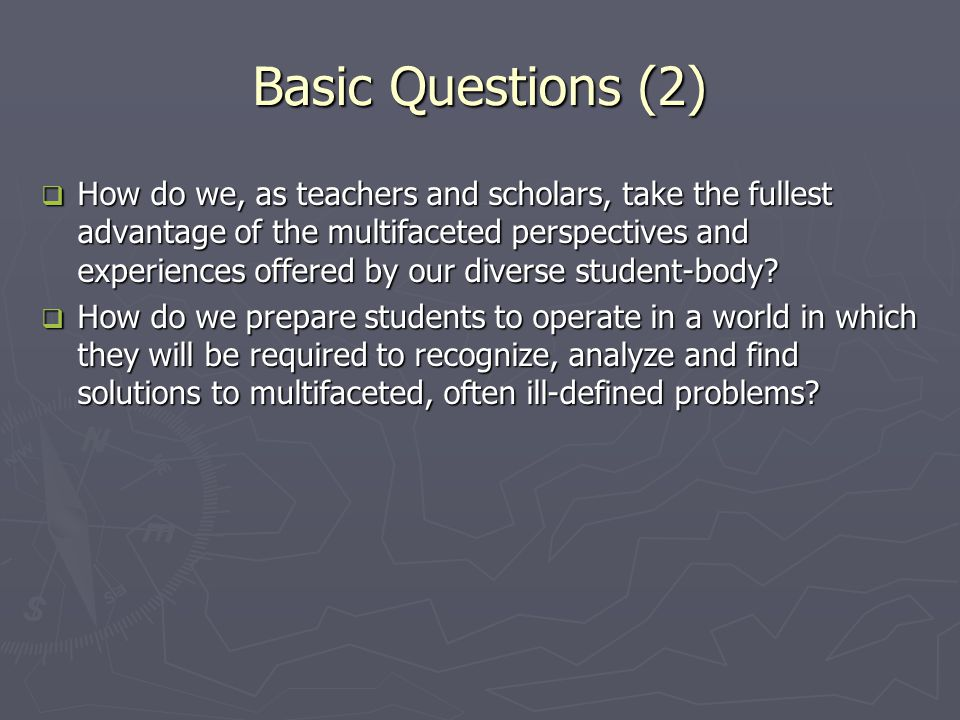 Basic Questions (2)  How do we, as teachers and scholars, take the fullest advantage of the multifaceted perspectives and experiences offered by our diverse student-body.