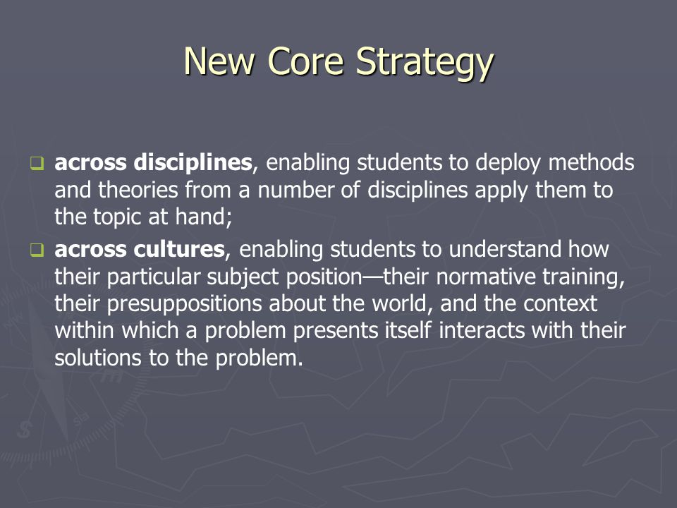 New Core Strategy   across disciplines, enabling students to deploy methods and theories from a number of disciplines apply them to the topic at hand;   across cultures, enabling students to understand how their particular subject position—their normative training, their presuppositions about the world, and the context within which a problem presents itself interacts with their solutions to the problem.