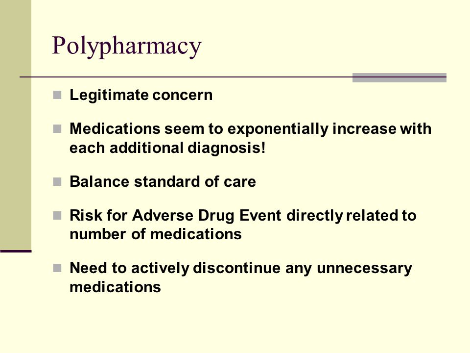 Polypharmacy Legitimate concern Medications seem to exponentially increase with each additional diagnosis! Balance standard of care Risk for Adverse D
