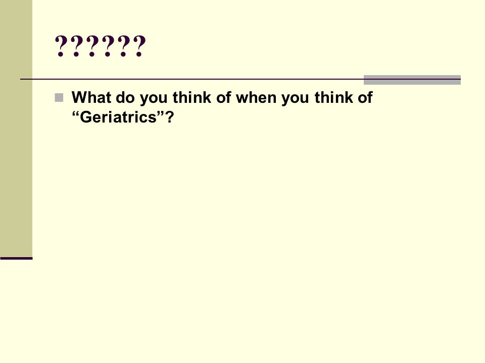 "?????? What do you think of when you think of ""Geriatrics""?"