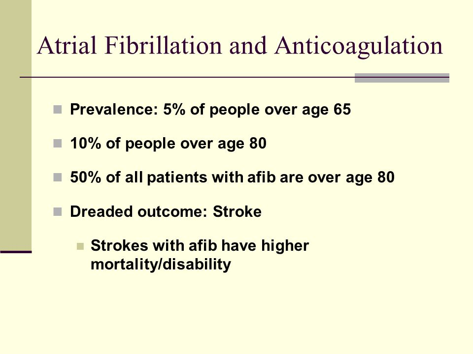Atrial Fibrillation and Anticoagulation Prevalence: 5% of people over age 65 10% of people over age 80 50% of all patients with afib are over age 80 D