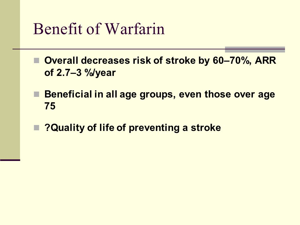 Benefit of Warfarin Overall decreases risk of stroke by 60–70%, ARR of 2.7–3 %/year Beneficial in all age groups, even those over age 75 ?Quality of l