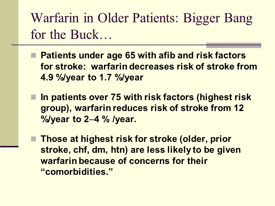 Warfarin in Older Patients: Bigger Bang for the Buck… Patients under age 65 with afib and risk factors for stroke: warfarin decreases risk of stroke f