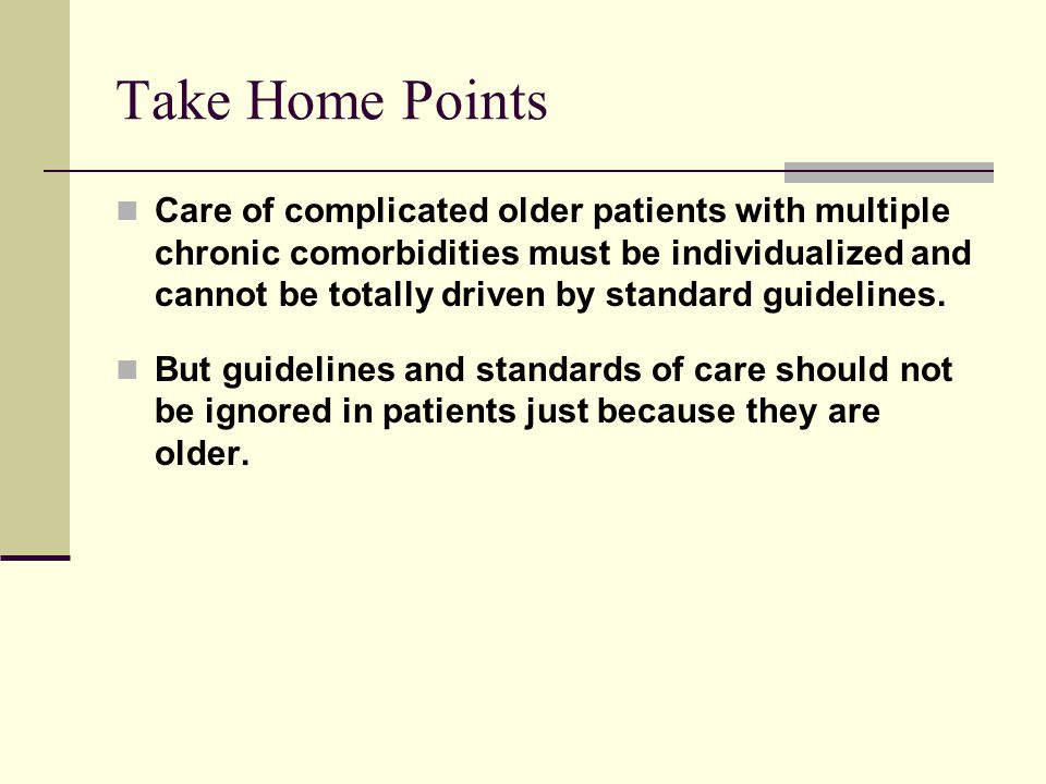 Take Home Points Care of complicated older patients with multiple chronic comorbidities must be individualized and cannot be totally driven by standar