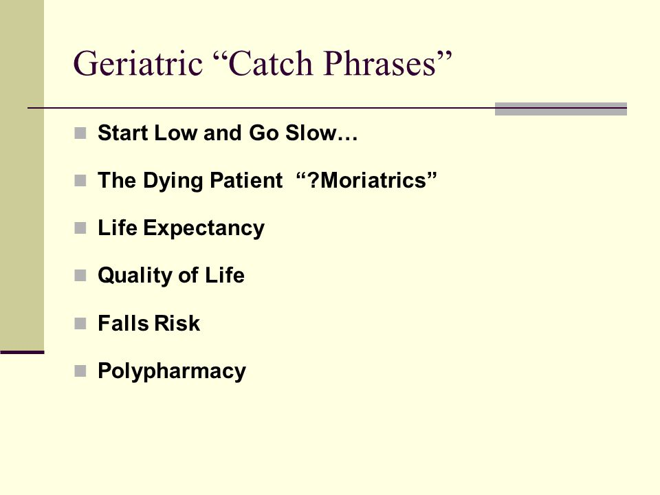 "Geriatric ""Catch Phrases"" Start Low and Go Slow… The Dying Patient ""?Moriatrics"" Life Expectancy Quality of Life Falls Risk Polypharmacy"
