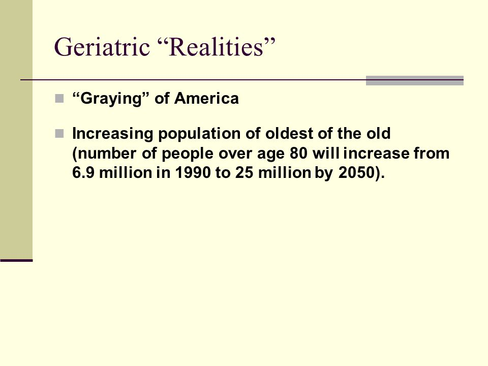 "Geriatric ""Realities"" ""Graying"" of America Increasing population of oldest of the old (number of people over age 80 will increase from 6.9 million in"