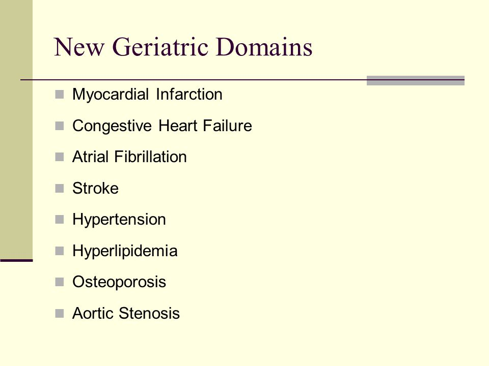 New Geriatric Domains Myocardial Infarction Congestive Heart Failure Atrial Fibrillation Stroke Hypertension Hyperlipidemia Osteoporosis Aortic Stenos