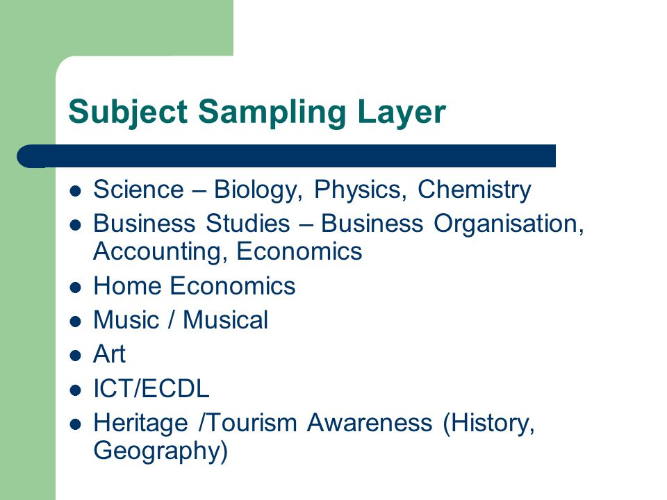 Subject Sampling Layer Science – Biology, Physics, Chemistry Business Studies – Business Organisation, Accounting, Economics Home Economics Music / Musical Art ICT/ECDL Heritage /Tourism Awareness (History, Geography)