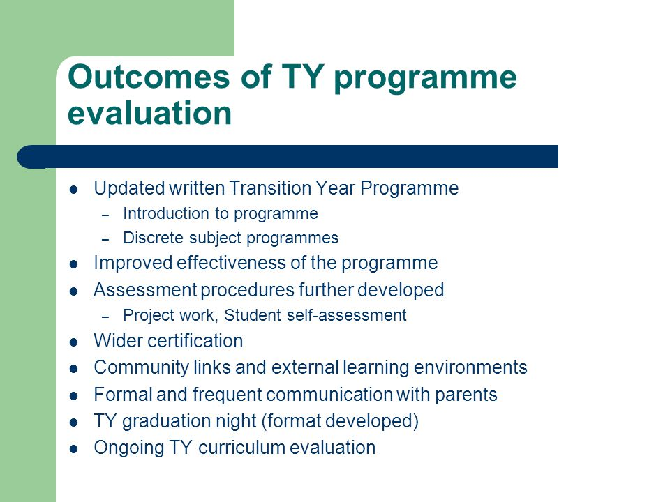Outcomes of TY programme evaluation Updated written Transition Year Programme – Introduction to programme – Discrete subject programmes Improved effectiveness of the programme Assessment procedures further developed – Project work, Student self-assessment Wider certification Community links and external learning environments Formal and frequent communication with parents TY graduation night (format developed) Ongoing TY curriculum evaluation