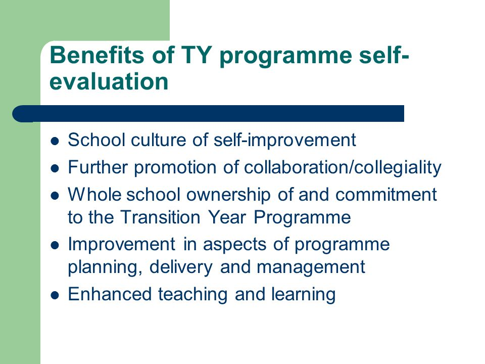 Benefits of TY programme self- evaluation School culture of self-improvement Further promotion of collaboration/collegiality Whole school ownership of and commitment to the Transition Year Programme Improvement in aspects of programme planning, delivery and management Enhanced teaching and learning