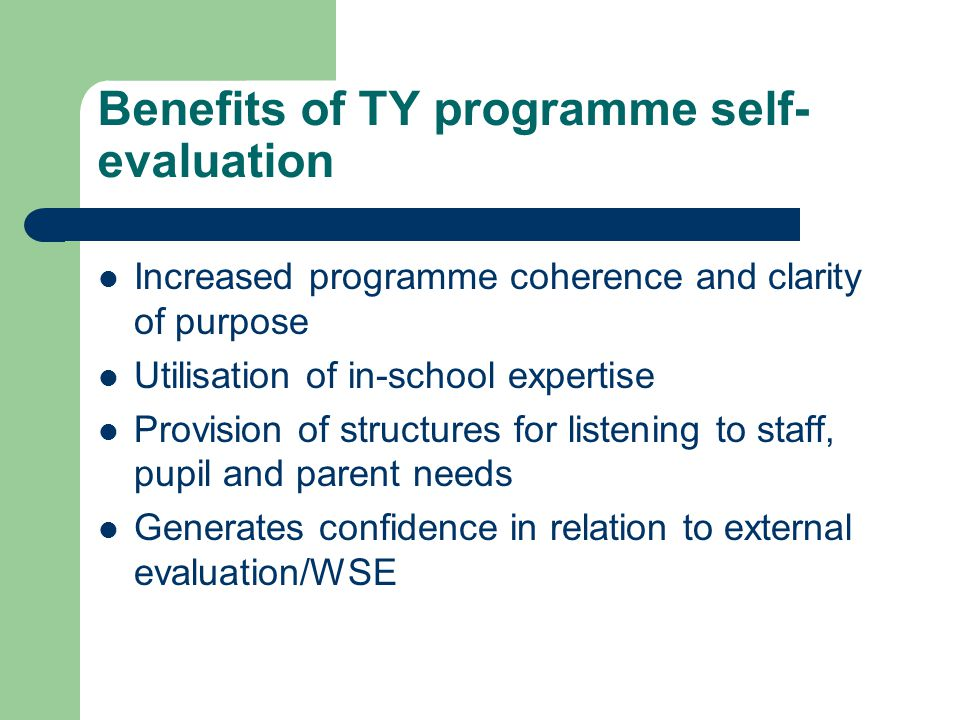 Benefits of TY programme self- evaluation Increased programme coherence and clarity of purpose Utilisation of in-school expertise Provision of structures for listening to staff, pupil and parent needs Generates confidence in relation to external evaluation/WSE
