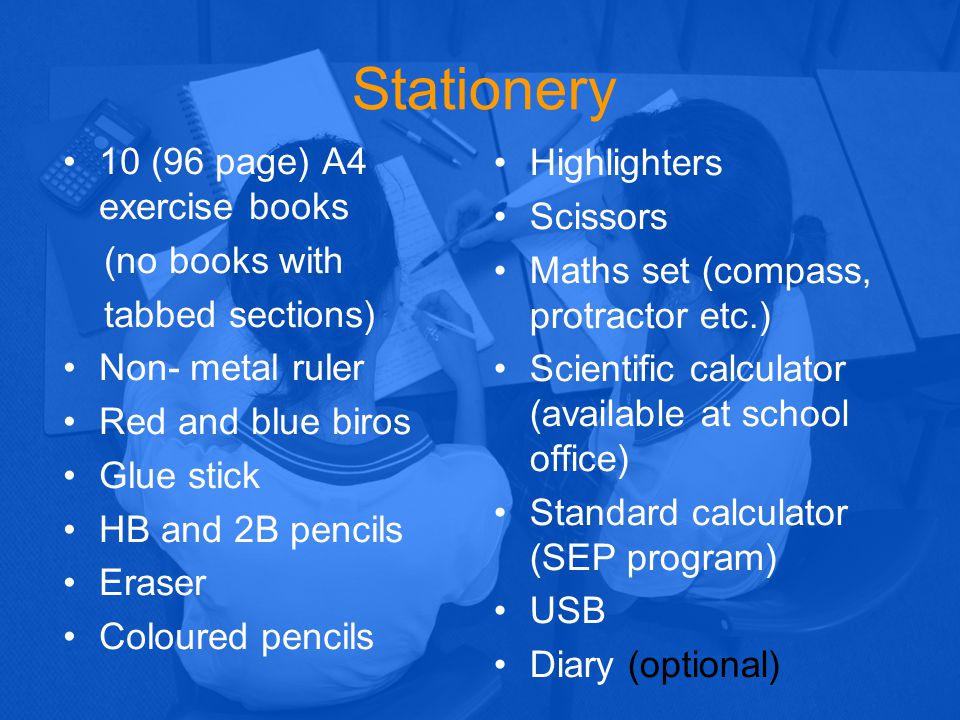 Stationery 10 (96 page) A4 exercise books (no books with tabbed sections) Non- metal ruler Red and blue biros Glue stick HB and 2B pencils Eraser Colo