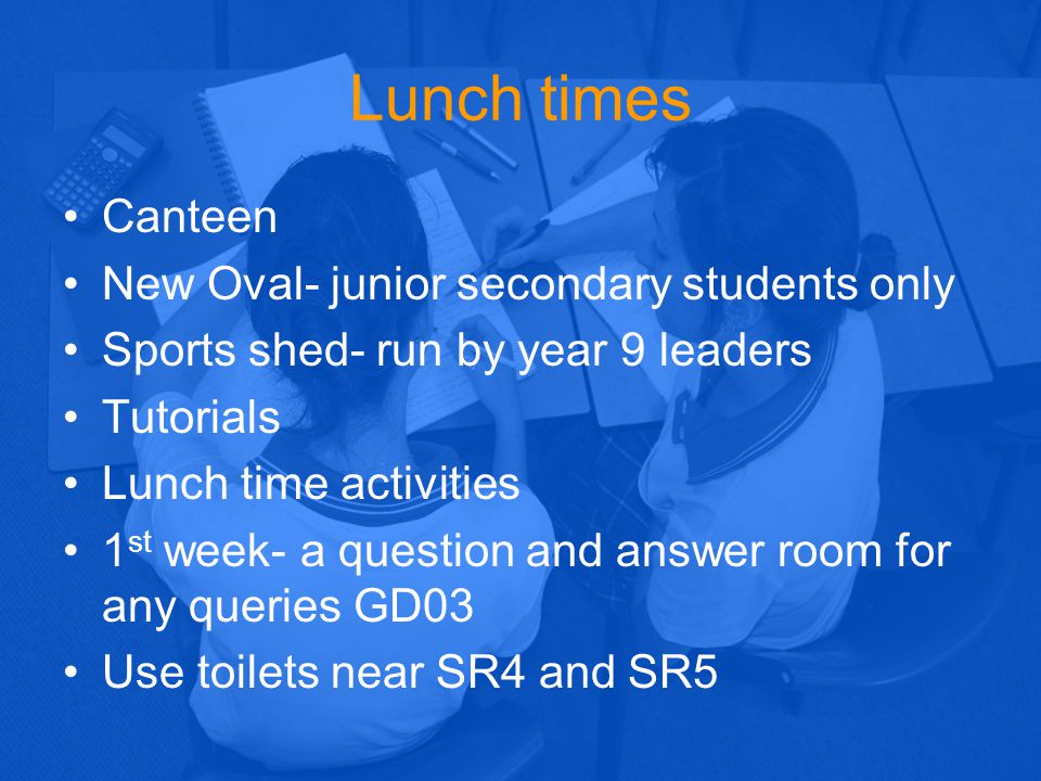 Lunch times Canteen New Oval- junior secondary students only Sports shed- run by year 9 leaders Tutorials Lunch time activities 1 st week- a question