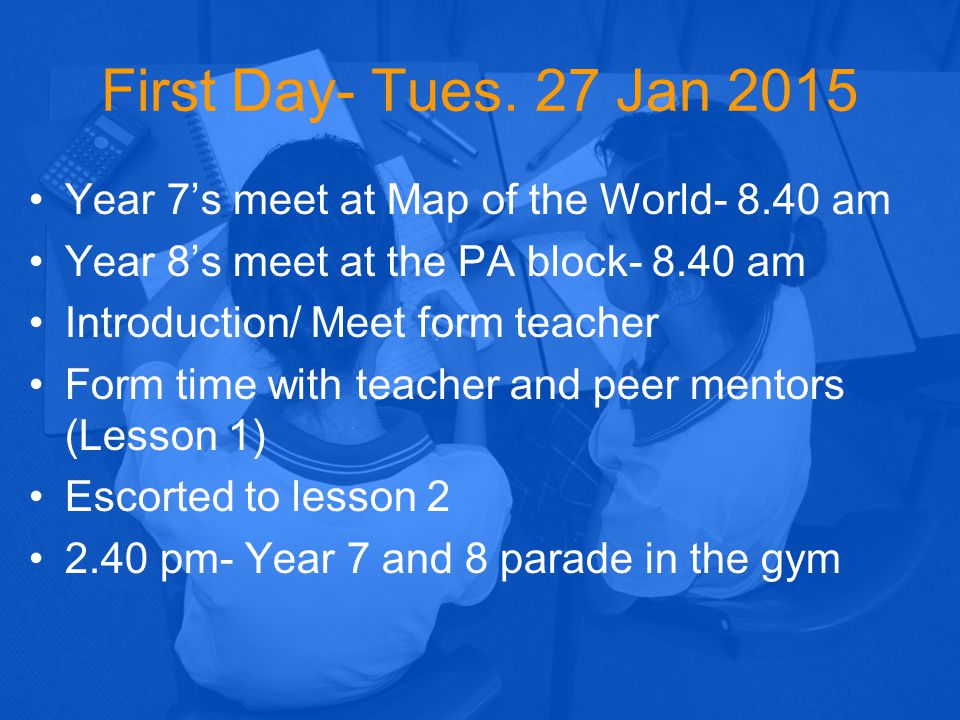 First Day- Tues. 27 Jan 2015 Year 7's meet at Map of the World- 8.40 am Year 8's meet at the PA block- 8.40 am Introduction/ Meet form teacher Form ti