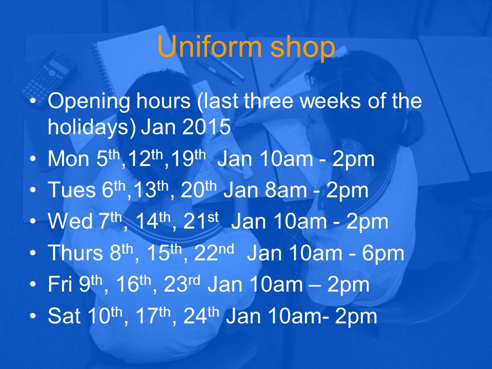 Uniform shop Opening hours (last three weeks of the holidays) Jan 2015 Mon 5 th,12 th,19 th Jan 10am - 2pm Tues 6 th,13 th, 20 th Jan 8am - 2pm Wed 7