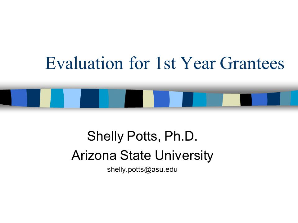Evaluation for 1st Year Grantees Shelly Potts, Ph.D. Arizona State University shelly.potts@asu.edu
