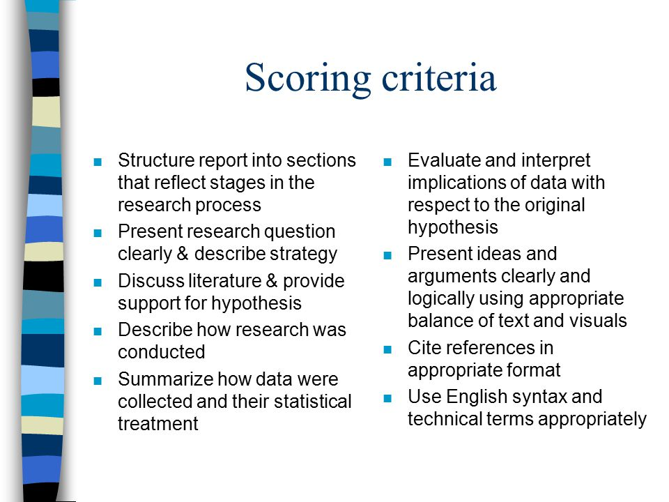 Scoring criteria n Structure report into sections that reflect stages in the research process n Present research question clearly & describe strategy n Discuss literature & provide support for hypothesis n Describe how research was conducted n Summarize how data were collected and their statistical treatment n Evaluate and interpret implications of data with respect to the original hypothesis n Present ideas and arguments clearly and logically using appropriate balance of text and visuals n Cite references in appropriate format n Use English syntax and technical terms appropriately