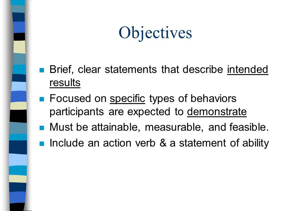 Objectives n Brief, clear statements that describe intended results n Focused on specific types of behaviors participants are expected to demonstrate n Must be attainable, measurable, and feasible.