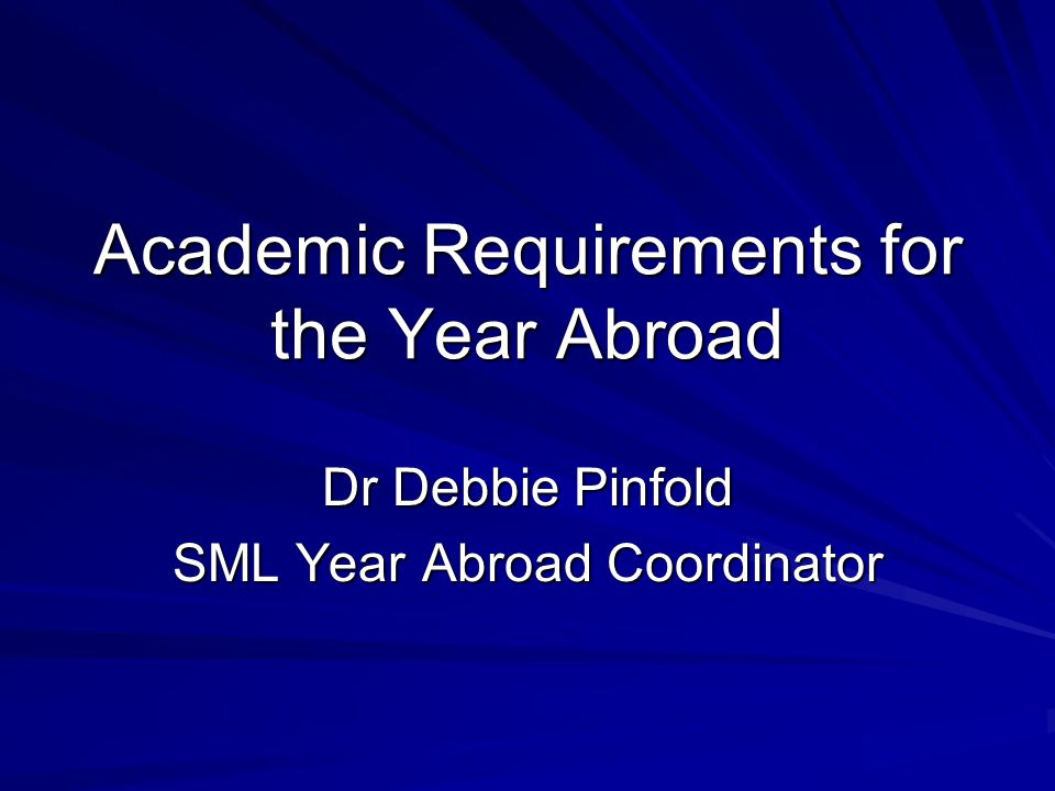 Academic Requirements for the Year Abroad Dr Debbie Pinfold SML Year Abroad Coordinator