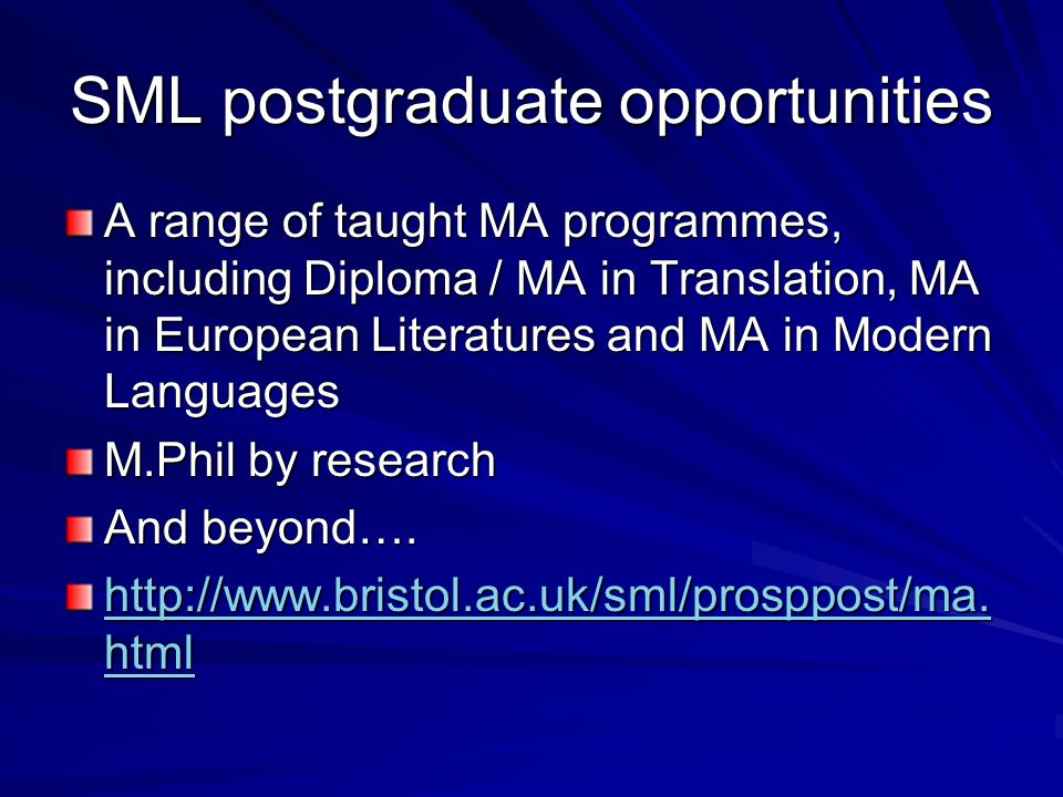 SML postgraduate opportunities A range of taught MA programmes, including Diploma / MA in Translation, MA in European Literatures and MA in Modern Languages M.Phil by research And beyond….