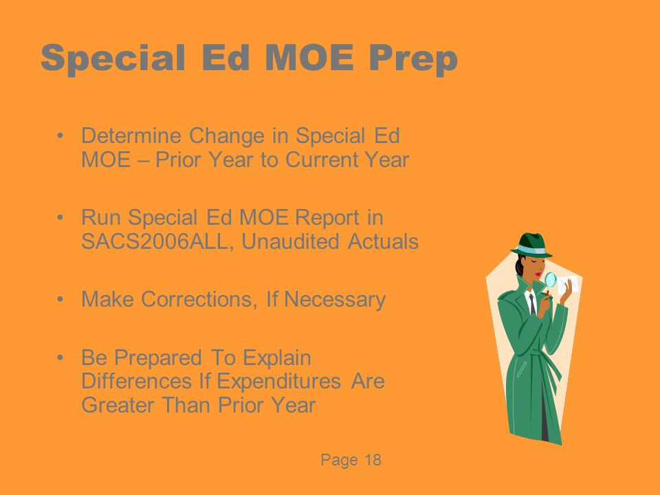 Special Ed MOE Prep Determine Change in Special Ed MOE – Prior Year to Current Year Run Special Ed MOE Report in SACS2006ALL, Unaudited Actuals Make Corrections, If Necessary Be Prepared To Explain Differences If Expenditures Are Greater Than Prior Year Page 18